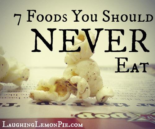 7 foods you should never eat — LaughingLemonPie.com