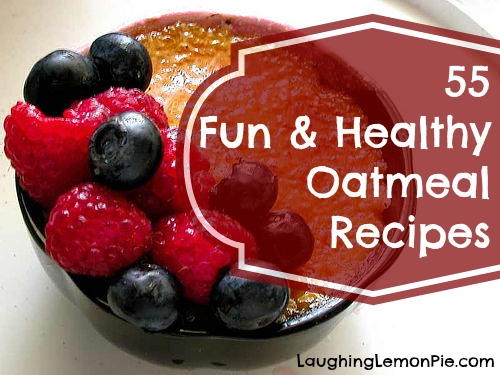 55 fun and healthy oatmeal recipes from laughinglemonpie.com