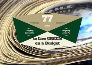 77 Ways to Live GREEN on a Budget, LaughingLemonPie.com